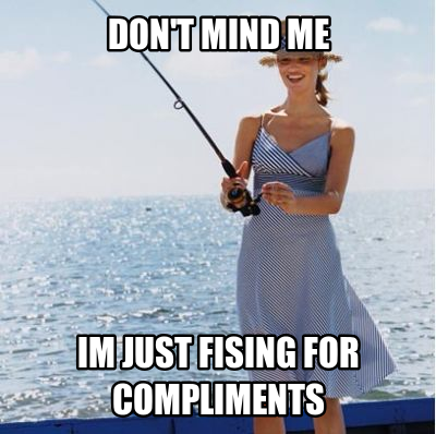 Fishing for compliments or invites: not very becoming